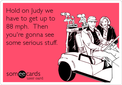 Hold on Judy we have to get up to 88 mph.  Then you're gonna see some serious stuff.