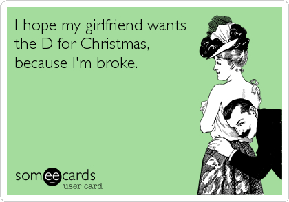 I hope my girlfriend wants the D for Christmas, because I'm broke.