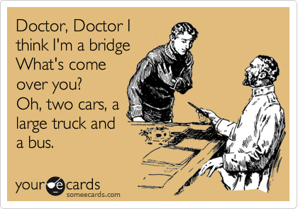 Doctor, Doctor I think I'm a bridge  What's come over you?   Oh, two cars, a large truck and  bus.