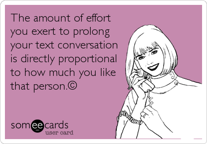 The amount of effort you exert to prolong your text conversation is directly proportional to how much you like that person.©