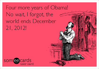 Four more years of Obama! No wait, I forgot, the world ends December 21, 2012!