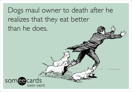 Dogs maul owner to death after he realizes that they eat better than he does.