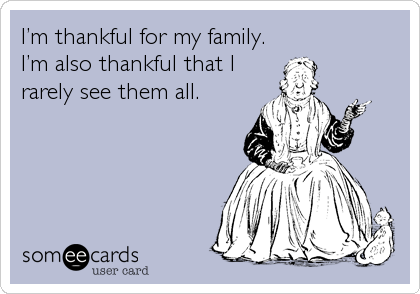 I'm thankful for my family. I'm also thankful that I rarely see them all.