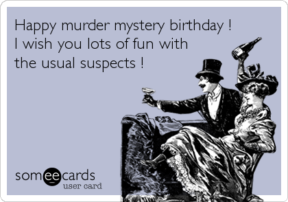 Happy murder mystery birthday ! I wish you lots of fun with the usual suspects !