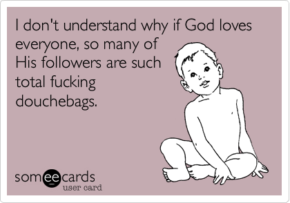I don't understand why if God loves everyone, so many of His followers are such total fucking douchebags.