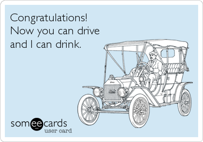 Congratulations! Now you can drive and I can drink.