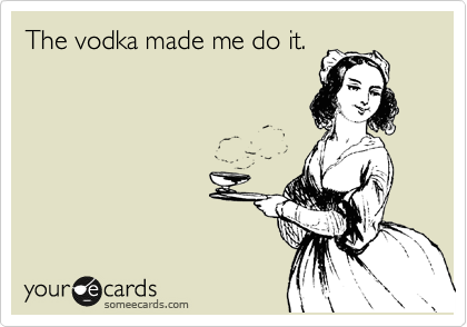 The vodka made me do it.