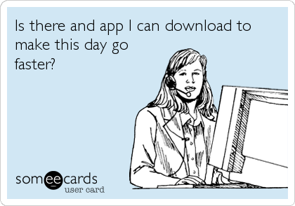 Is there and app I can download to make this day go faster?