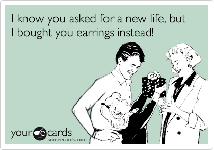 I know you asked for a new life, but I bought you earrings instead!