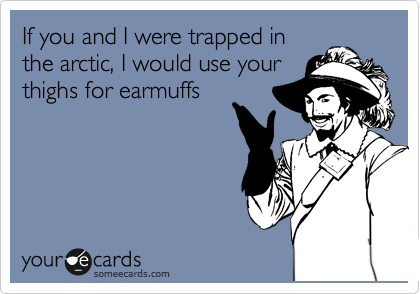 If you and I were trapped in the arctic, I would use your thighs for earmuffs