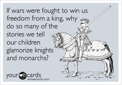 If wars were fought to win us freedom from a king, why do so many of the stories we tell our children glamorize knights and monarchs?