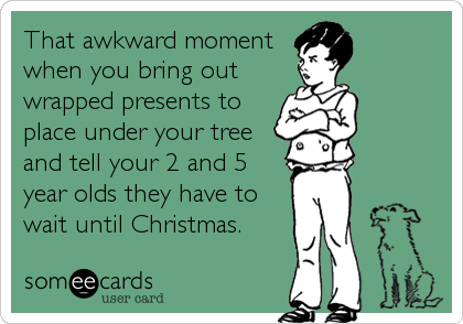 That awkward moment when you bring out wrapped presents to place under your tree and tell your 2 and 5 year olds they have to wait until Christmas.