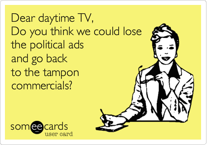 Dear daytime TV%2C  Do you think we could lose the political ads  and go back to the tampon commercials%3F