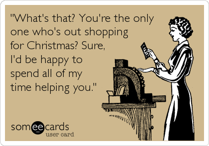 """""""What's that? You're the only one who's out shopping for Christmas? Sure, I'd be happy to spend all of my time helping you."""""""