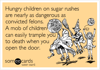 Hungry children on sugar rushes are nearly as dangerous as convicted felons.