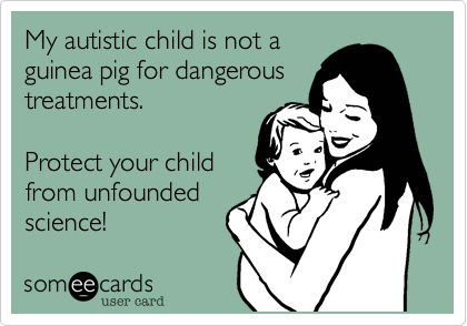My autistic child is not a guinea pig for dangerous treatments and tests.  Protect your child from unfounded science!