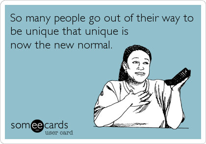 So many people go out of their way to be unique that unique is now the new normal.