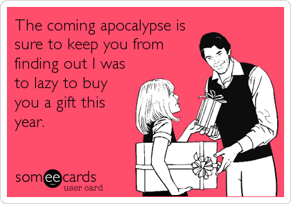 The coming apocalypse is sure to keep you from finding out I was to lazy to buy you a gift this year.