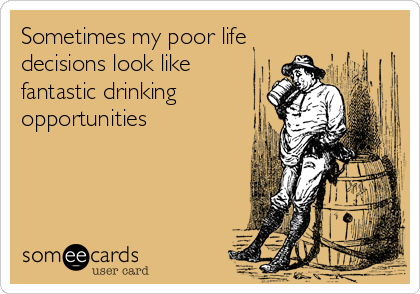 someecards.com - Sometimes my poor life decisions look like fantastic drinking opportunities