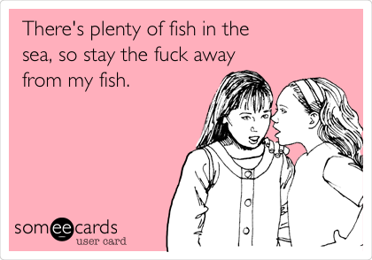 There's plenty of fish in the sea, so stay the fuck away from my fish.