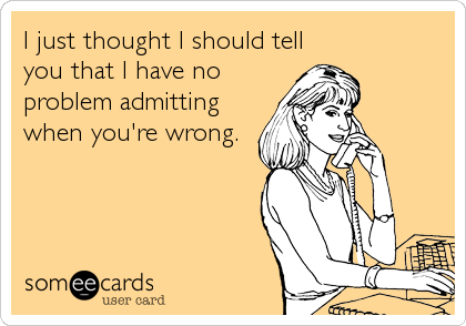 I just thought I should tell you that I have no problem admitting when you're wrong.