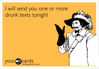 I will send you one or more drunk texts