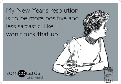 My New Year's resolution is to be more positive and less sarcastic...like I won't fuck that up