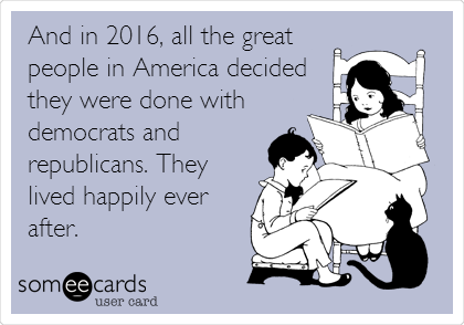 And in 2016, all the great people in America decided they were done with democrats and republicans. They lived happily ever after.
