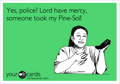 Yes, police? Lord have mercy, someone took my Pine-Sol!