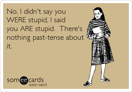 No, I didn't say you WERE stupid, I said you ARE stupid.  There's nothing past-tense about it.