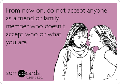 From now on, do not accept anyone as a friend or family member who doesn't accept who or what you are.