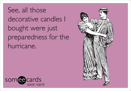 See, all those decorative candles I bought were just preparedness for the hurricane.