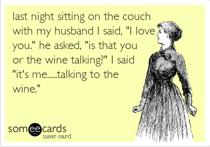 "last night sitting on the couch with my husband I said, ""I love you."" he asked, ""is that you or the wine talking?"" I said ""it's me.....talking to the wine."""
