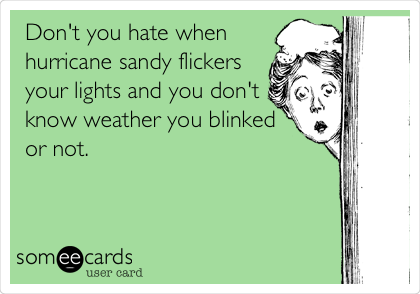 Don't you hate when hurricane sandy flickers your lights and you don't know weather you blinked or not.