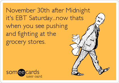 November 30th after Midnight it's EBT Saturday...now thats when you see pushing and fighting at the grocery stores.