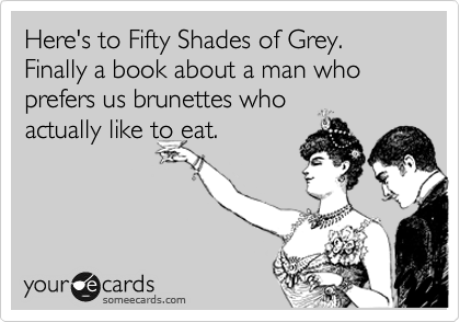 Here's to Fifty Shades of Grey. Finally a book about a man who prefers us brunettes who