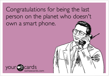 Congratulations for being the last person on the planet who doesn't own a smart phone.