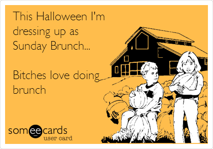 This Halloween I'm dressing up as   Sunday Brunch...  Bitches love doing brunch