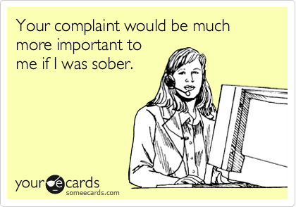 Your complaint would be much more important to me if I was sober.