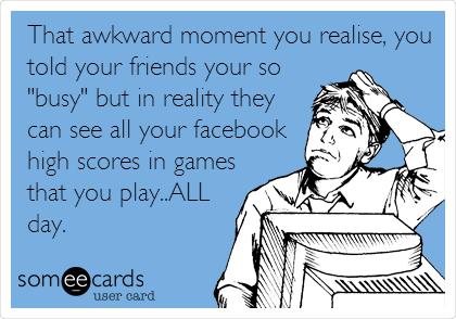 "That awkward moment you realise, you told your friends your so ""busy"" but in reality they can see all your facebook high scores in games that you play..ALL day."