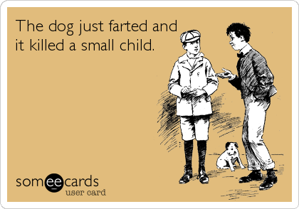 The dog just farted and it killed a small child.
