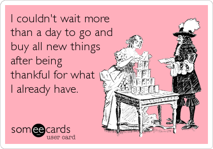 I couldn't wait more than a day to go and buy all new things after being thankful for what I already have.