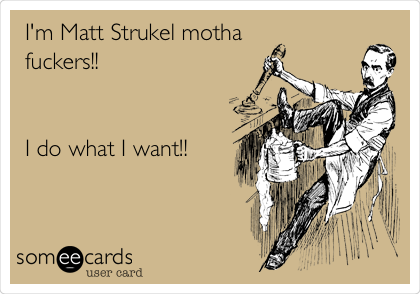 I'm Matt Strukel motha  fuckers!!   I do what I want!!