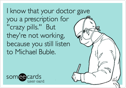 I know that your doctor gave  you a prescription for  ''crazy pills.''  But  they're not working%2C  because you still listen to Michael Buble.