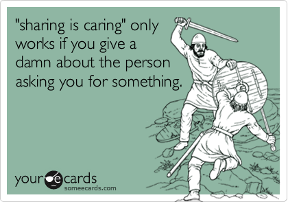 """""""sharing is caring"""" only works if you give a damn about the person asking you for something."""
