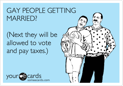 GAY PEOPLE GETTING MARRIED?   %28Next they will be allowed to vote  and pay taxes.%29