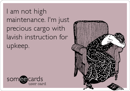 I am not high maintenance. I'm just precious cargo with lavish instruction for upkeep.