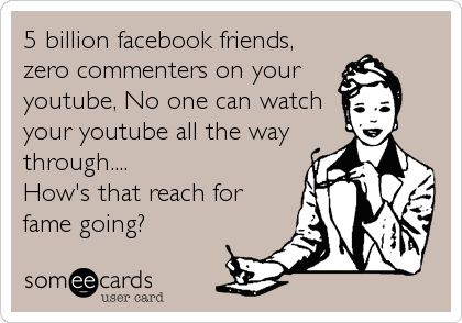 5 billion facebook friends, zero commenters on your youtube, No one can watch your youtube all the way through.... How's that reach for fame going?