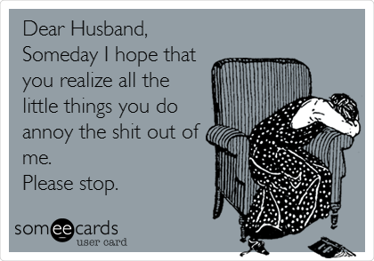 Dear Husband,  Someday I hope that you realize all the little things you do annoy the shit out of me.  Please stop.