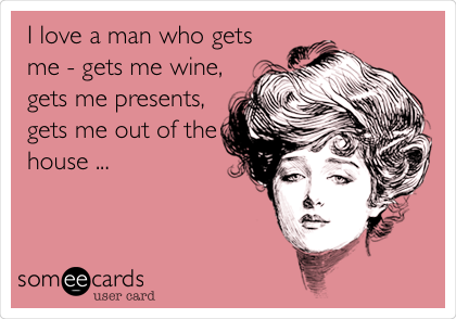 I love a man who gets me - gets me wine, gets me presents, gets me out of the house ...
